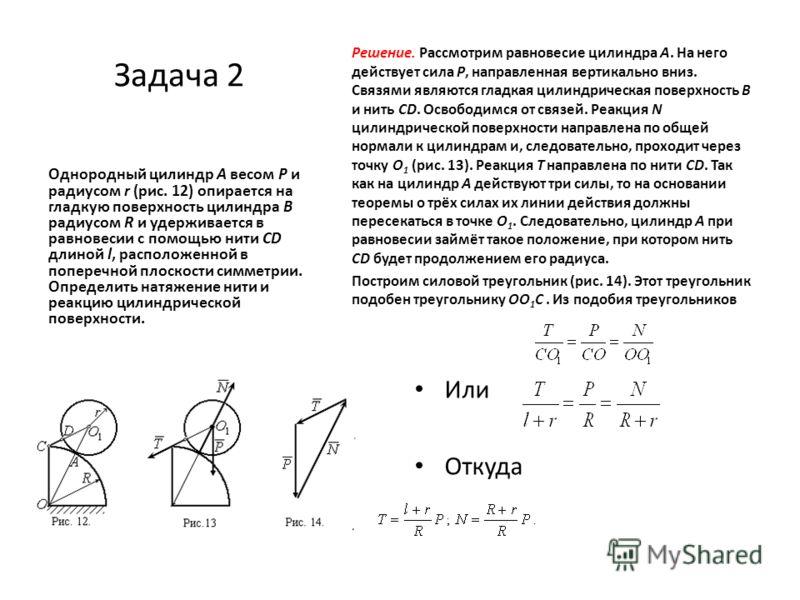 Задача 2 Однородный цилиндр A весом P и радиусом r (рис. 12) опирается на гладкую поверхность цилиндра B радиусом R и удерживается в равновесии с помощью нити CD длиной l, расположенной в поперечной плоскости симметрии. Определить натяжение нити и ре