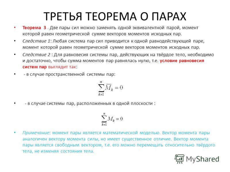 ТРЕТЬЯ ТЕОРЕМА О ПАРАХ Теорема 3. Две пары сил можно заменять одной эквивалентной парой, момент которой равен геометрической сумме векторов моментов исходных пар. Следствие 1: Любая система пар сил приводится к одной равнодействующей паре, момент кот