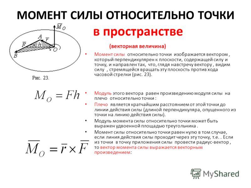 МОМЕНТ СИЛЫ ОТНОСИТЕЛЬНО ТОЧКИ в пространстве. (векторная величина) Момент силы относительно точки изображается вектором, который перпендикулярен к плоскости, содержащей силу и точку, и направлен так, что, глядя навстречу вектору, видим силу, стремящ
