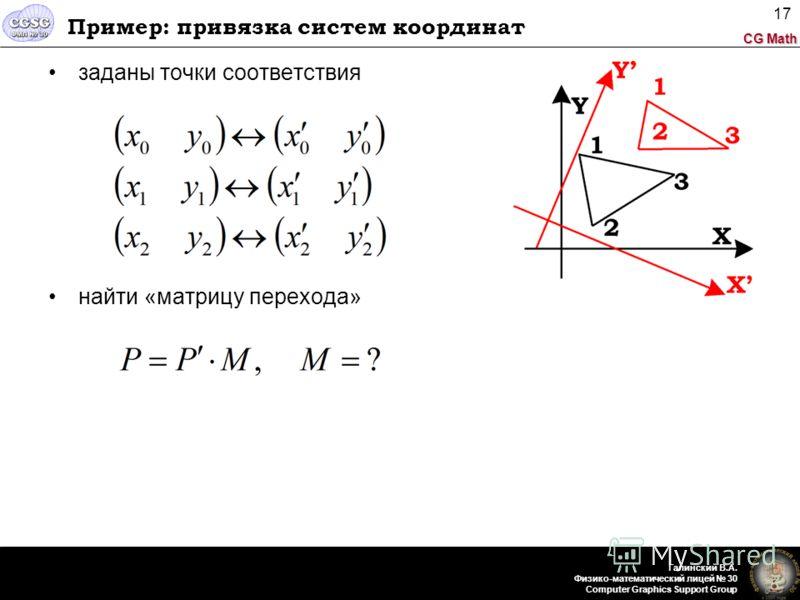 CG Math Галинский В.А. Физико-математический лицей 30 Computer Graphics Support Group 17 Пример: привязка систем координат заданы точки соответствия найти «матрицу перехода»