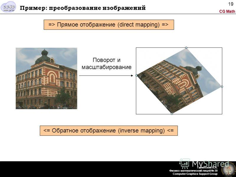 CG Math Галинский В.А. Физико-математический лицей 30 Computer Graphics Support Group 19 Пример: преобразование изображений Поворот и масштабирование => Прямое отображение (direct mapping) =>