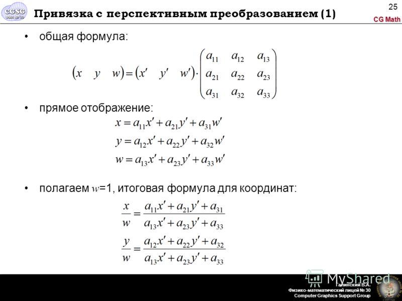 CG Math Галинский В.А. Физико-математический лицей 30 Computer Graphics Support Group 25 Привязка с перспективным преобразованием (1) общая формула: прямое отображение: полагаем w =1, итоговая формула для координат: