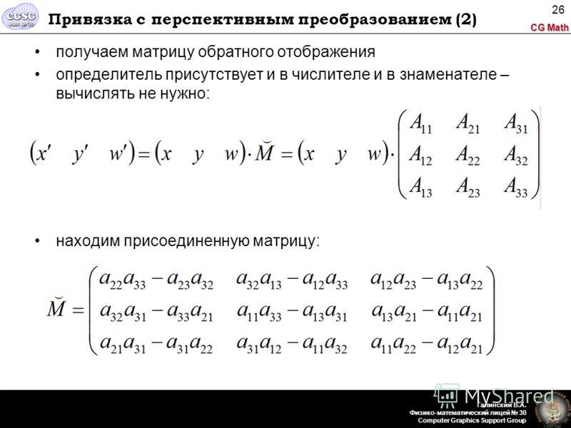 CG Math Галинский В.А. Физико-математический лицей 30 Computer Graphics Support Group 26 Привязка с перспективным преобразованием (2) получаем матрицу обратного отображения определитель присутствует и в числителе и в знаменателе – вычислять не нужно: