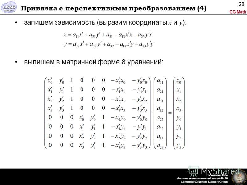 CG Math Галинский В.А. Физико-математический лицей 30 Computer Graphics Support Group 28 Привязка с перспективным преобразованием (4) запишем зависимость (выразим координаты x и y ): выпишем в матричной форме 8 уравнений: