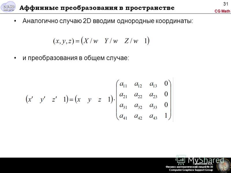 CG Math Галинский В.А. Физико-математический лицей 30 Computer Graphics Support Group 31 Аффинные преобразования в пространстве Аналогично случаю 2D вводим однородные координаты: и преобразования в общем случае:
