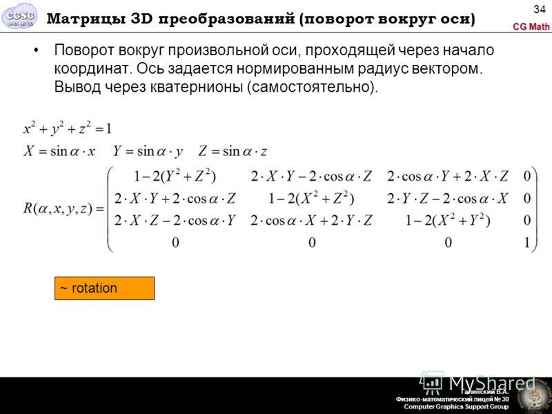 CG Math Галинский В.А. Физико-математический лицей 30 Computer Graphics Support Group 34 Матрицы 3D преобразований (поворот вокруг оси) Поворот вокруг произвольной оси, проходящей через начало координат. Ось задается нормированным радиус вектором. Вы