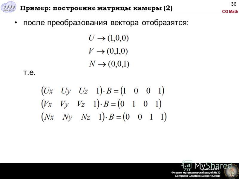 CG Math Галинский В.А. Физико-математический лицей 30 Computer Graphics Support Group 36 Пример: построение матрицы камеры (2) после преобразования вектора отобразятся: т.е.