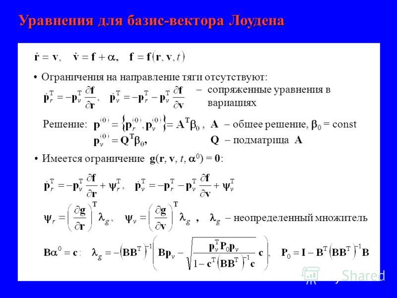 Уравнения для базис-вектора Лоудена Ограничения на направление тяги отсутствуют: сопряженные уравнения в вариациях Решение:,А общее решение, 0 = const,Q подматрица А Имеется ограничение g(r, v, t, 0 ) = 0:, g неопределенный множитель