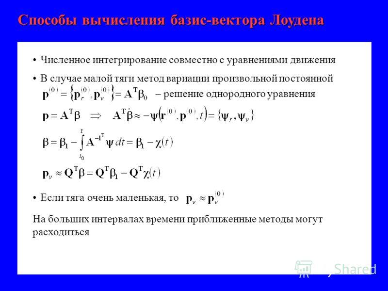 Способы вычисления базис-вектора Лоудена Численное интегрирование совместно с уравнениями движения решение однородного уравнения В случае малой тяги метод вариации произвольной постоянной Если тяга очень маленькая, то На больших интервалах времени пр
