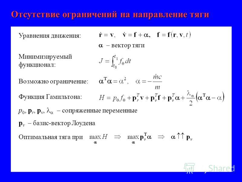 Отсутствие ограничений на направление тяги p 0, p r, p v, – сопряженные переменные p v – базис-вектор Лоудена Минимизируемый функционал: Функция Гамильтона: Уравнения движения: вектор тяги Оптимальная тяга при Возможно ограничение: