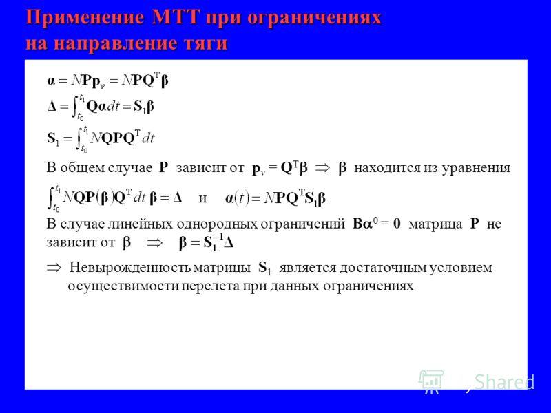 Применение МТТ при ограничениях на направление тяги В общем случае Р зависит от p v = Q T находится из уравнения и В случае линейных однородных ограничений В 0 = 0 матрица Р не зависит от Невырожденность матрицы S 1 является достаточным условием осущ
