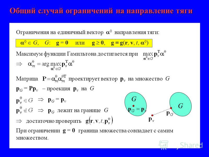 Общий случай ограничений на направление тяги Максимум функции Гамильтона достигается при Матрица проектирует вектор p v на множество G p G = Pp v проекция p v на G G p G = p v p G лежит на границе G достаточно проверить G При ограничении g = 0 границ