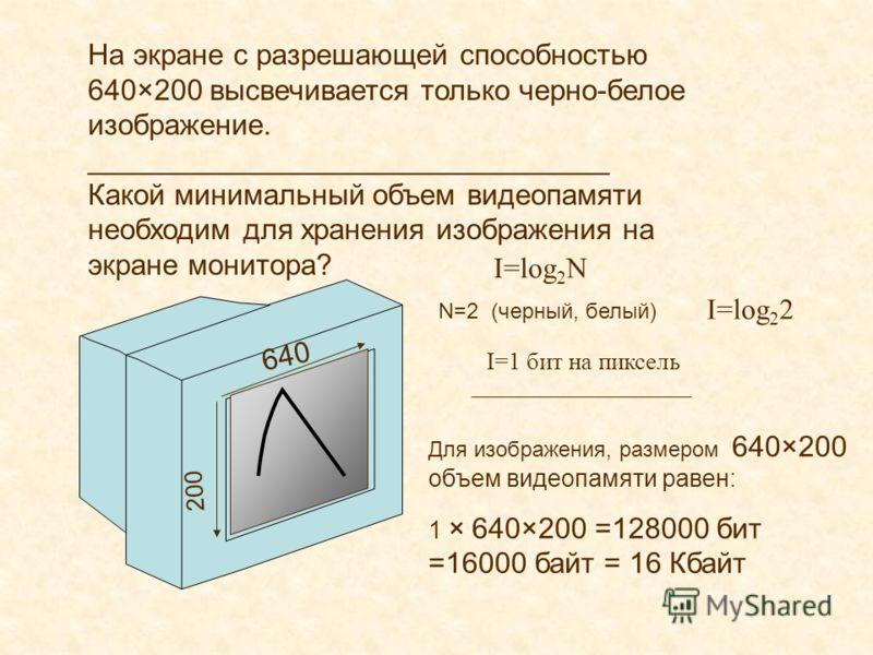 На экране с разрешающей способностью 640×200 высвечивается только черно-белое изображение. ________________________________ Какой минимальный объем видеопамяти необходим для хранения изображения на экране монитора? I=log 2 N N=2 (черный, белый) I=log