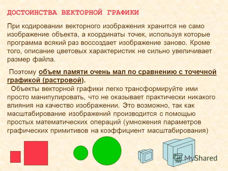 ДОСТОИНСТВА ВЕКТОРНОЙ ГРАФИКИ При кодировании векторного изображения хранится не само изображение объекта, а координаты точек, используя которые программа всякий раз воссоздает изображение заново. Кроме того, описание цветовых характеристик не сильно