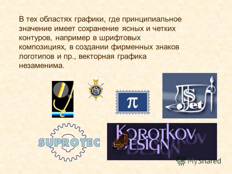 В тех областях графики, где принципиальное значение имеет сохранение ясных и четких контуров, например в шрифтовых композициях, в создании фирменных знаков логотипов и пр., векторная графика незаменима.