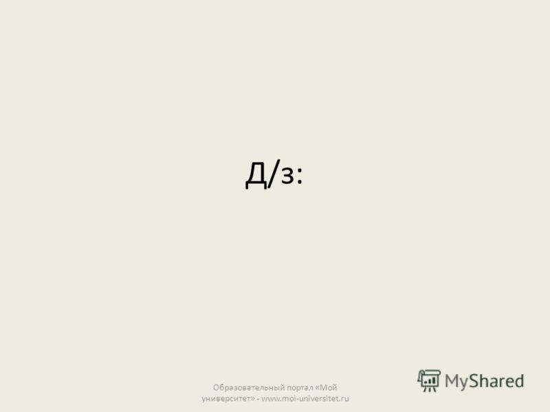 Д/з: Образовательный портал «Мой университет» - www.moi-universitet.ru