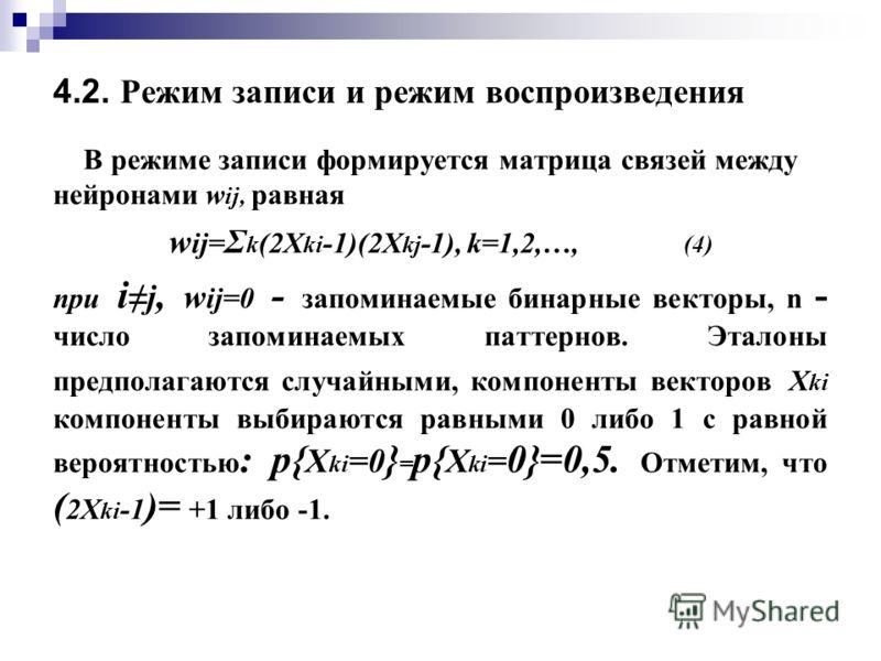 4.2. Режим записи и режим воспроизведения В режиме записи формируется матрица связей между нейронами w ij, равная w ij= Σ k (2X ki -1)(2X kj -1), k=1,2,…, (4) при i j, w ij=0 - запоминаемые бинарные векторы, n - число запоминаемых паттернов. Эталоны