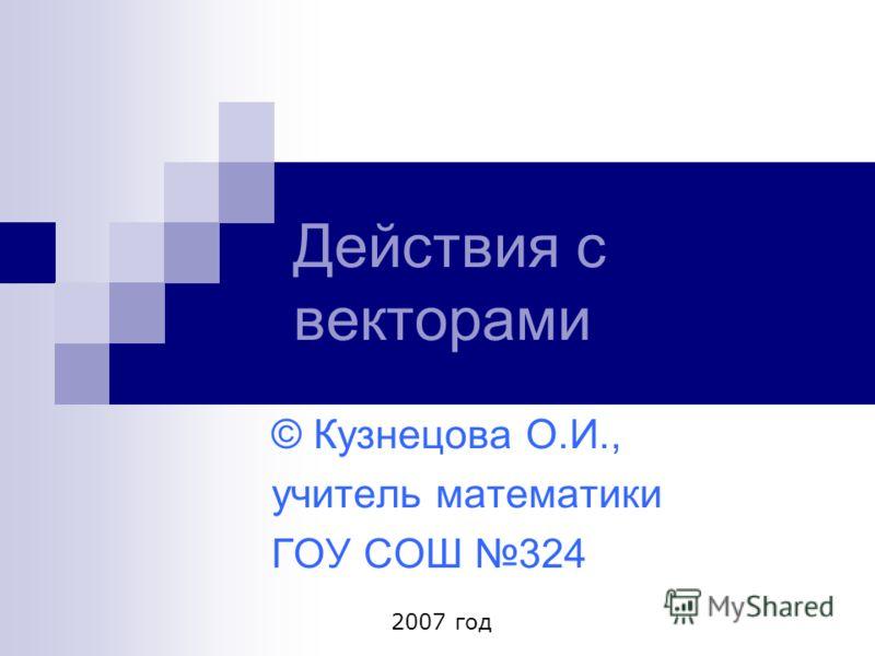 Действия с векторами © Кузнецова О.И., учитель математики ГОУ СОШ 324 2007 год