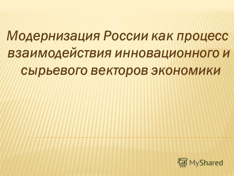 Модернизация России как процесс взаимодействия инновационного и сырьевого векторов экономики