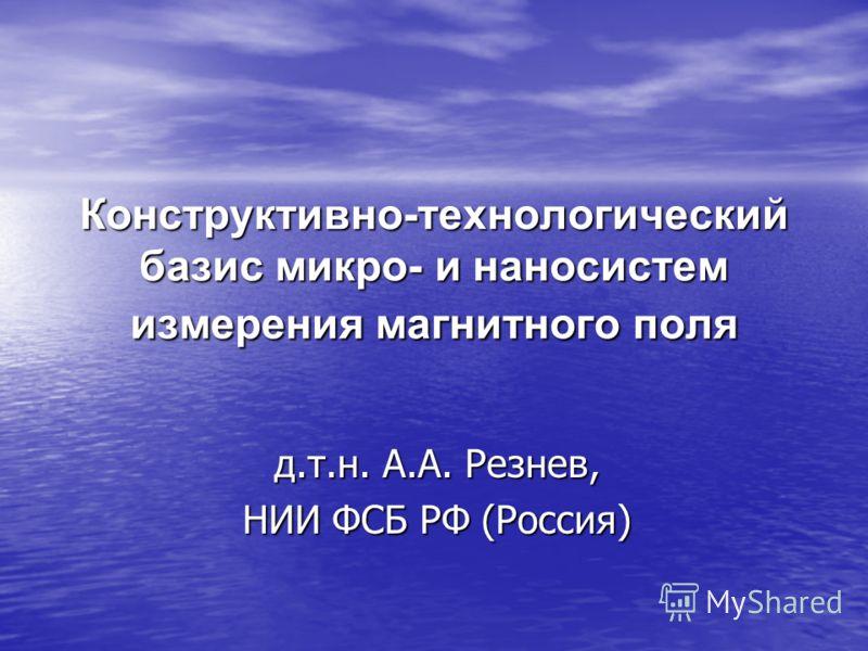 Конструктивно-технологический базис микро- и наносистем измерения магнитного поля д.т.н. А.А. Резнев, НИИ ФСБ РФ (Россия)