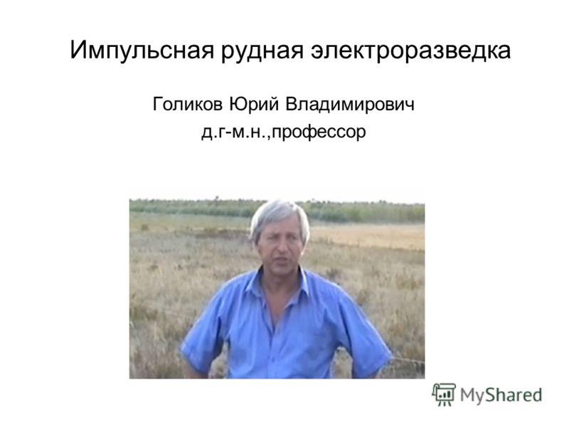 Импульсная рудная электроразведка Голиков Юрий Владимирович д.г-м.н.,профессор