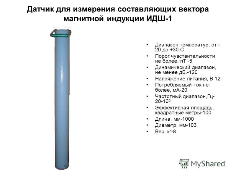 Датчик для измерения составляющих вектора магнитной индукции ИДШ-1 Диапазон температур, от - 20 до +30 С Порог чувствительности не более, пТ -5 Динамический диапазон, не менее дБ.-120 Напряжение питания, В 12 Потребляемый ток не более, мА-20 Частотны