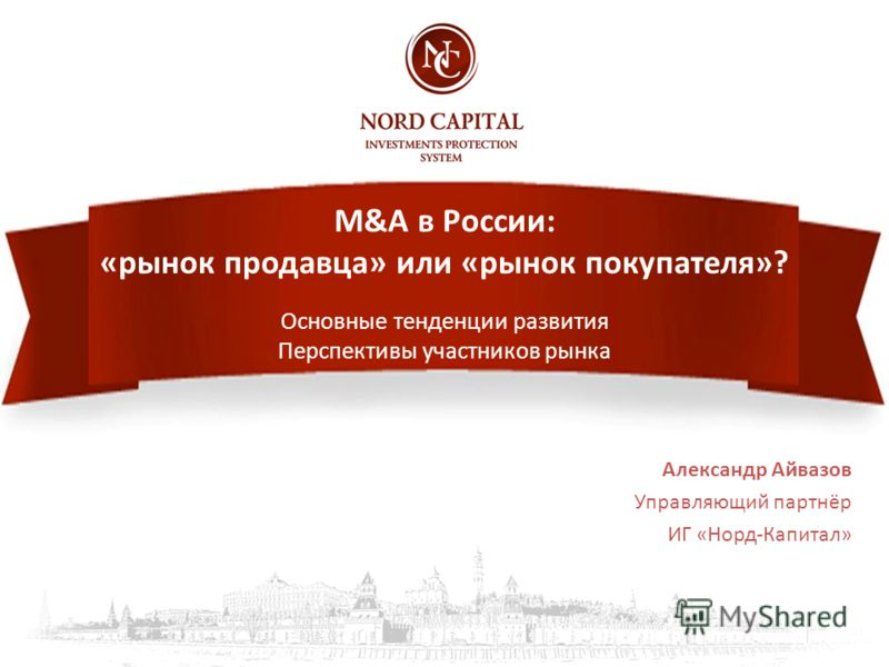 M&A в России: «рынок продавца» или «рынок покупателя»? Основные тенденции развития Перспективы участников рынка Александр Айвазов Управляющий партнёр ИГ «Норд-Капитал»