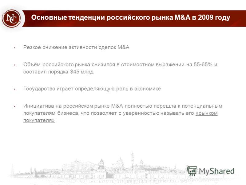 Основные тенденции российского рынка M&A в 2009 году Резкое снижение активности сделок M&A Объём российского рынка снизился в стоимостном выражении на 55-65% и составил порядка $45 млрд Государство играет определяющую роль в экономике Инициатива на р