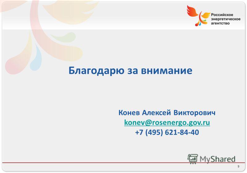 9 Благодарю за внимание Конев Алексей Викторович konev@rosenergo.gov.ru +7 (495) 621-84-40