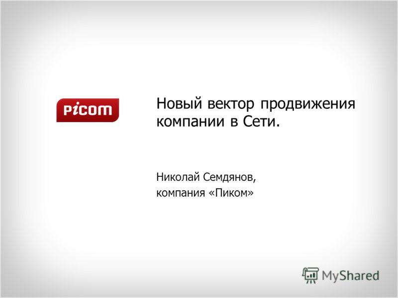 Новый вектор продвижения компании в Сети. Николай Семдянов, компания «Пиком»