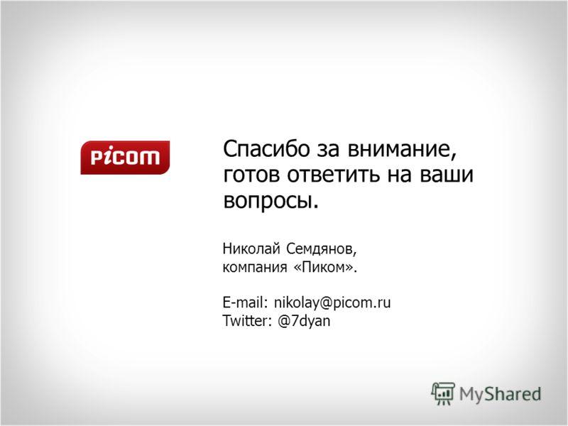 Спасибо за внимание, готов ответить на ваши вопросы. Николай Семдянов, компания «Пиком». E-mail: nikolay@picom.ru Twitter: @7dyan