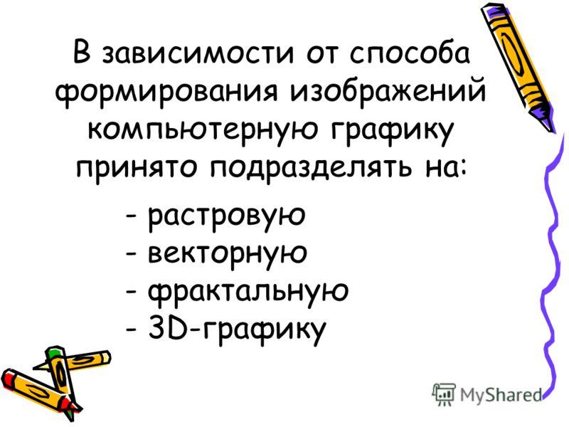 В зависимости от способа формирования изображений компьютерную графику принято подразделять на: - растровую - векторную - фрактальную - 3D-графику