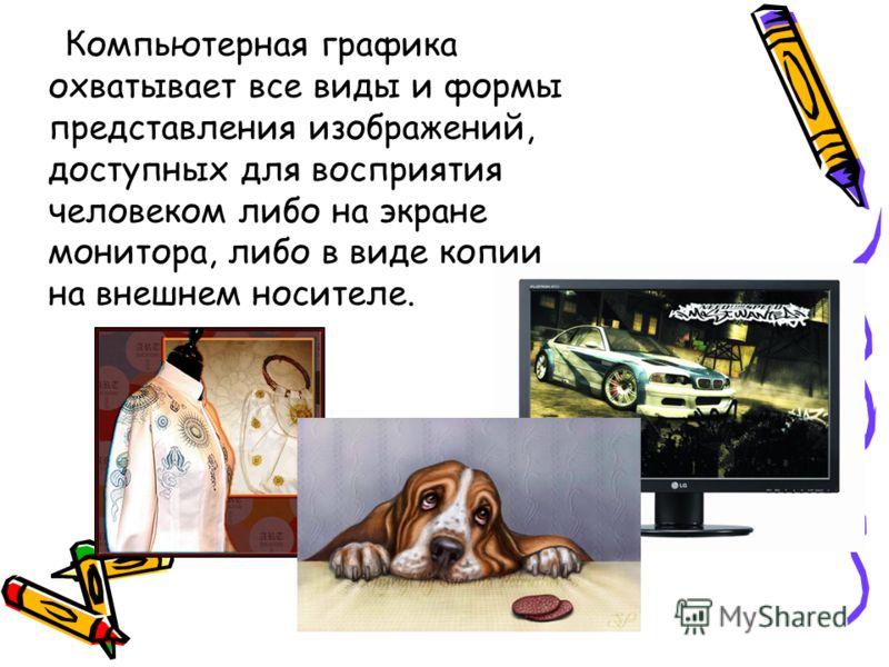 Компьютерная графика охватывает все виды и формы представления изображений, доступных для восприятия человеком либо на экране монитора, либо в виде копии на внешнем носителе.