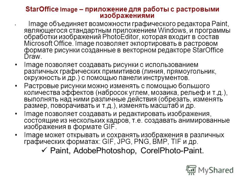 StarOffice Image – приложение для работы с растровыми изображениями Image объединяет возможности графического редактора Paint, являющегося стандартным приложением Windows, и программы обработки изображений PhotoEditor, которая входит в состав Microso