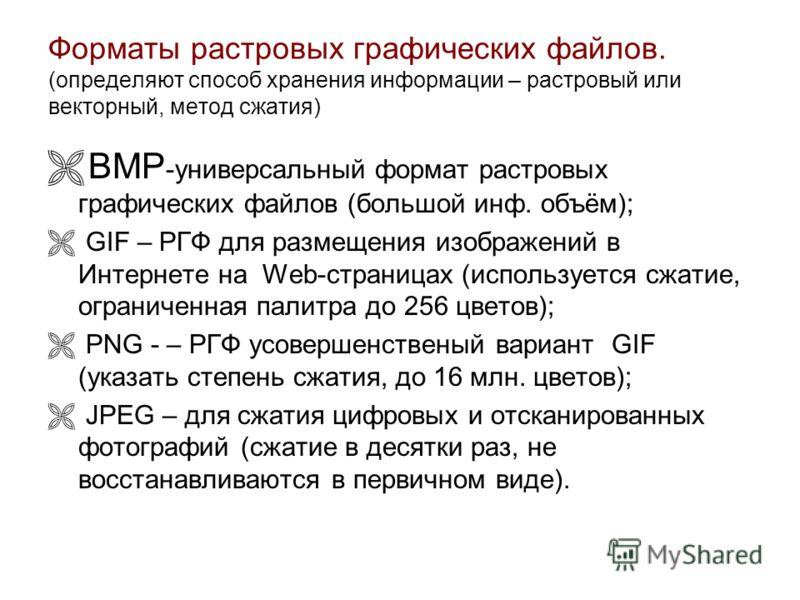 Форматы растровых графических файлов. (определяют способ хранения информации – растровый или векторный, метод сжатия) BMP -универсальный формат растровых графических файлов (большой инф. объём); GIF – РГФ для размещения изображений в Интернете на Web