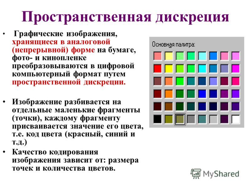 Пространственная дискреция Графические изображения, хранящиеся в аналоговой (непрерывной) форме на бумаге, фото- и кинопленке преобразовываются в цифровой компьютерный формат путем пространственной дискреции. Изображение разбивается на отдельные мале