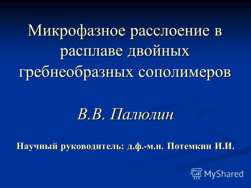Микрофазное расслоение в расплаве двойных гребнеобразных сополимеров В.В. Палюлин Научный руководитель: д.ф.-м.н. Потемкин И.И.