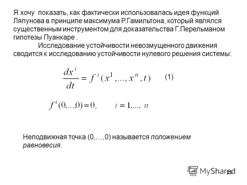 29 Я хочу показать, как фактически использовалась идея функций Ляпунова в принципе максимума Р.Гамильтона, который являлся существенным инструментом для доказательства Г.Перельманом гипотезы Пуанкаре. Исследование устойчивости невозмущенного движения