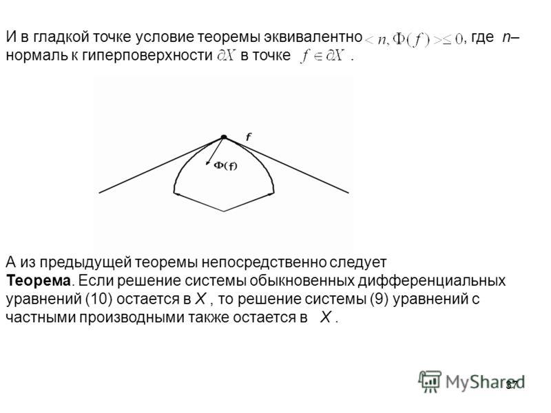 37 И в гладкой точке условие теоремы эквивалентно, где n– нормаль к гиперповерхности в точке. А из предыдущей теоремы непосредственно следует Теорема. Если решение системы обыкновенных дифференциальных уравнений (10) остается в X, то решение системы