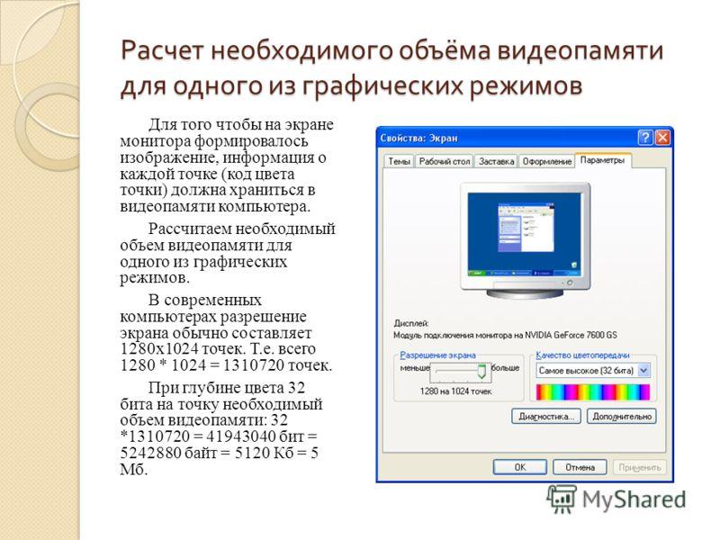 Расчет необходимого объёма видеопамяти для одного из графических режимов Для того чтобы на экране монитора формировалось изображение, информация о каждой точке (код цвета точки) должна храниться в видеопамяти компьютера. Рассчитаем необходимый объем