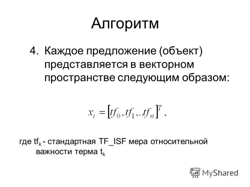Алгоритм 4.Каждое предложение (объект) представляется в векторном пространстве следующим образом: где tf k - стандартная TF_ISF мера относительной важности терма t k