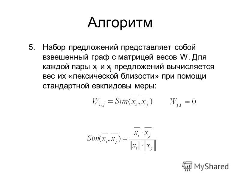 Алгоритм 5.Набор предложений представляет собой взвешенный граф с матрицей весов W. Для каждой пары x i и x j предложений вычисляется вес их «лексической близости» при помощи стандартной евклидовы меры: