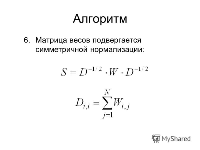 Алгоритм 6.Матрица весов подвергается симметричной нормализации :