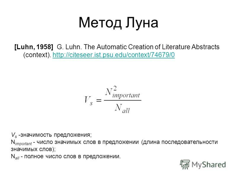 Метод Луна [Luhn, 1958] G. Luhn. The Automatic Creation of Literature Abstracts (context). http://citeseer.ist.psu.edu/context/74679/0http://citeseer.ist.psu.edu/context/74679/0 V s -значимость предложения; N important - число значимых слов в предлож