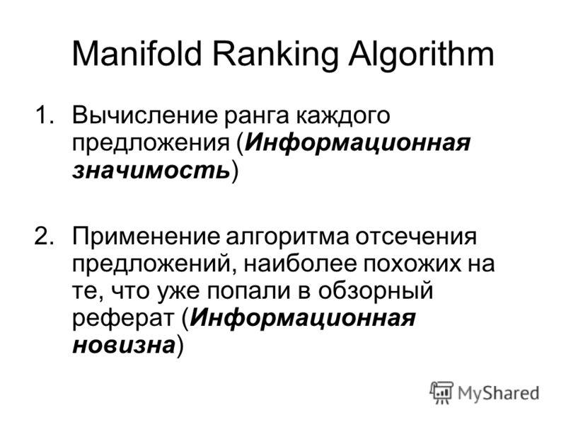 Manifold Ranking Algorithm 1.Вычисление ранга каждого предложения (Информационная значимость) 2.Применение алгоритма отсечения предложений, наиболее похожих на те, что уже попали в обзорный реферат (Информационная новизна)