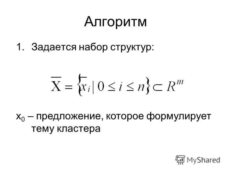 Алгоритм 1.Задается набор структур: x 0 – предложение, которое формулирует тему кластера
