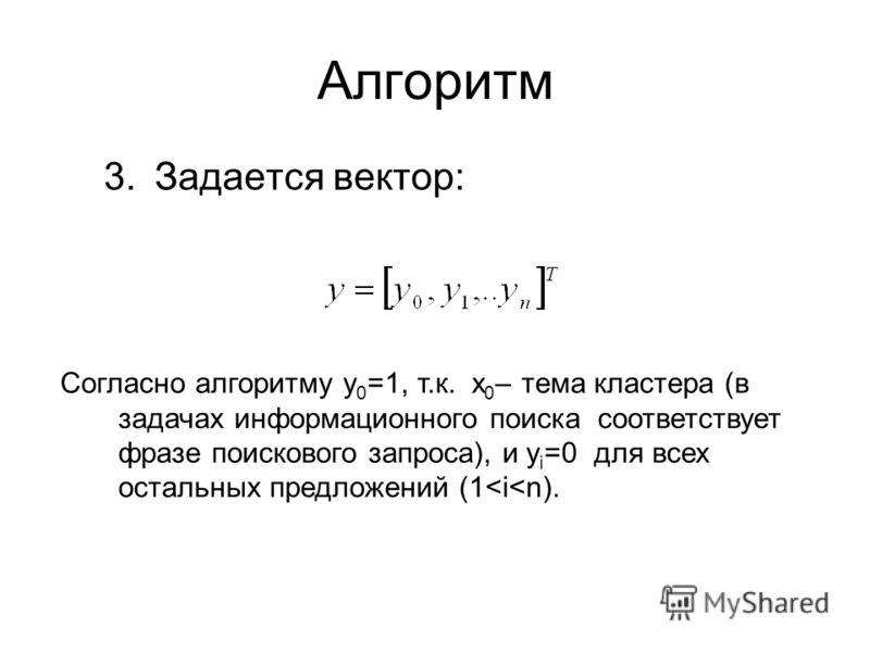 Алгоритм 3.Задается вектор: Согласно алгоритму y 0 =1, т.к. x 0 – тема кластера (в задачах информационного поиска соответствует фразе поискового запроса), и y i =0 для всех остальных предложений (1