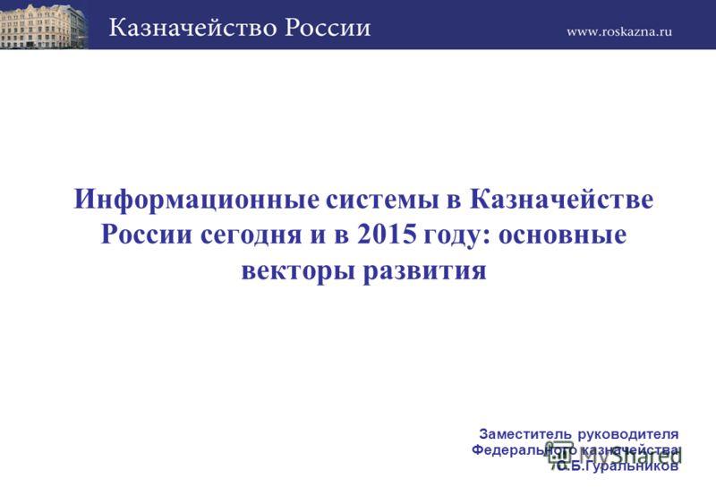 Информационные системы в Казначействе России сегодня и в 2015 году: основные векторы развития Заместитель руководителя Федерального казначейства С.Б.Гуральников