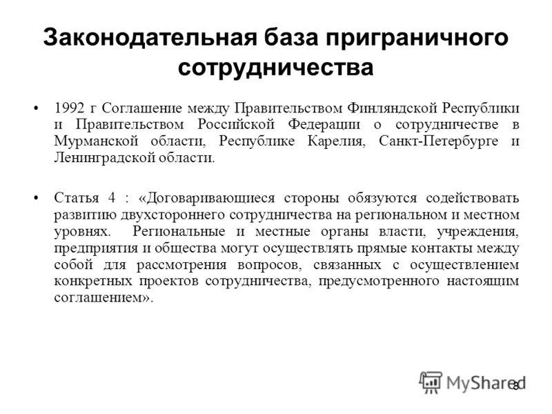8 Законодательная база приграничного сотрудничества 1992 г Соглашение между Правительством Финляндской Республики и Правительством Российской Федерации о сотрудничестве в Мурманской области, Республике Карелия, Санкт-Петербурге и Ленинградской област
