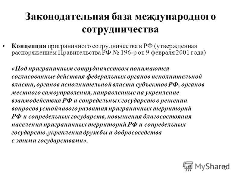 9 Законодательная база международного сотрудничества Концепция приграничного сотрудничества в РФ (утвержденная распоряжением Правительства РФ 196-р от 9 февраля 2001 года) «Под приграничным сотрудничеством понимаются согласованные действия федеральны